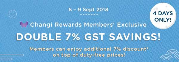 6-9 Sept 2018 Changi Rewards Members' Exclusive Double 7% GST Savings!
