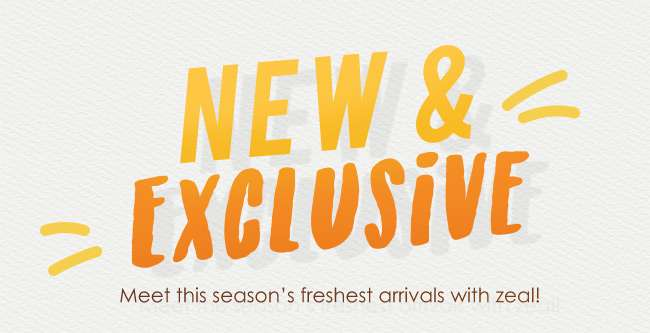 Meet our New & Exclusive arrivals with zeal!