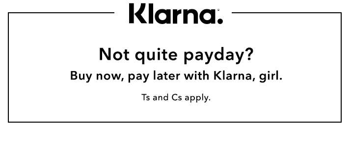 Not quite payday? Buy now, pay later with Klarna, girl. Ts and Cs apply.