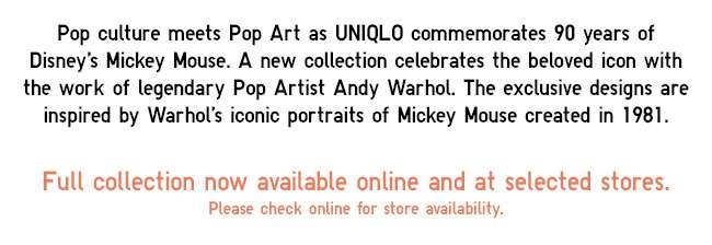 Pop culture meets Pop Art as UNIQLO commemorates 90 years of Disney's Mickey Mouse. A new collection celebrates the beloved icon with the work of legendary Pop Artist Andy Warhol. The exclusive designs are inspired by Warhol's iconic portraits of Mickey Mouse created in 1981. Now available online and at selected stores. Graphic T-shirts are available at all stores.