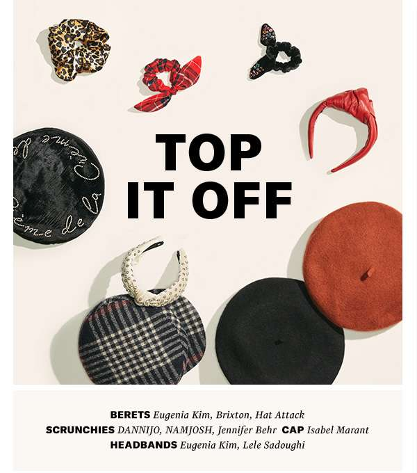 Top It Off - Berets! Headbands! Embellished scrunchies! The season's finishing touches are polished and fun.