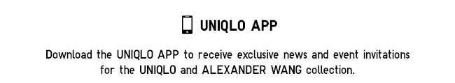 Download the UNIQLO APP to receive exclusive news and event invitations for the UNIQLO and ALEXANDER WANG collection.