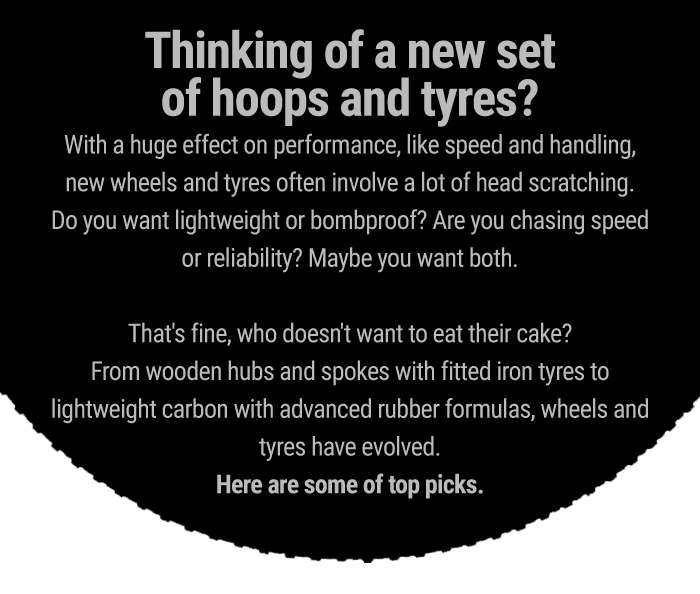 Thinking of a new set of hoops and tyres?