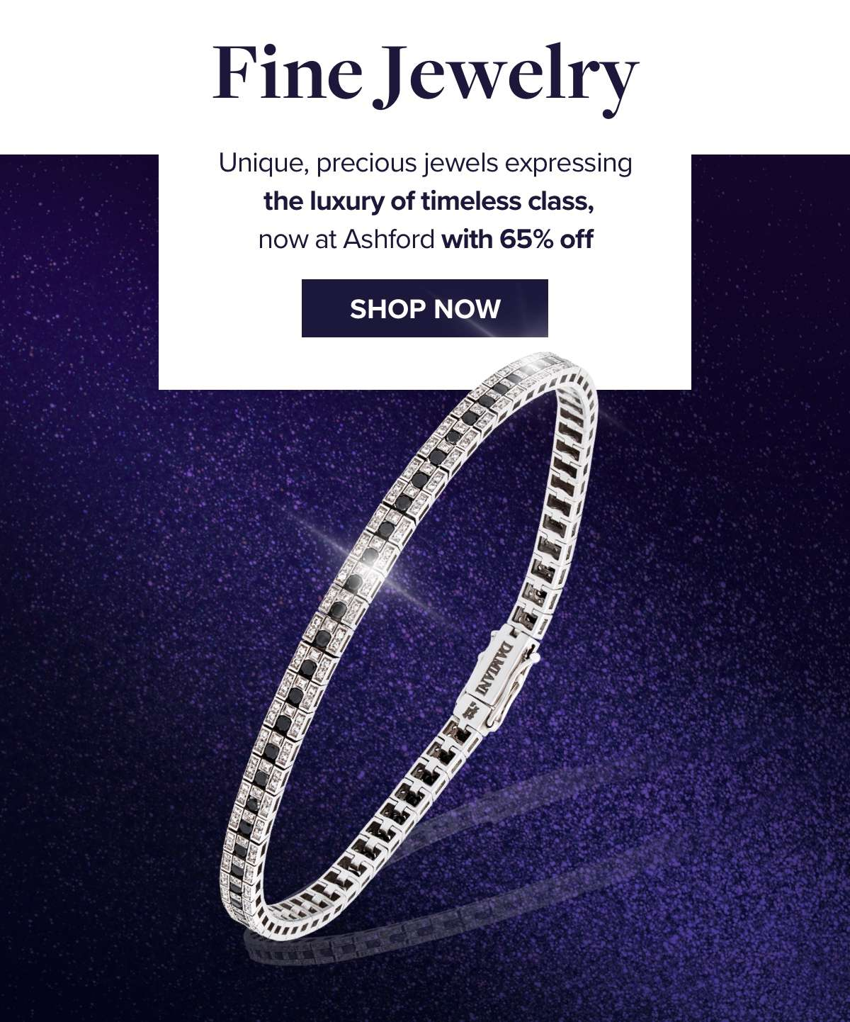 FINE JEWELRY Unique, precious jewels expressing the luxury of timeless class, now at Ashford with 65% off  SHOP NOW