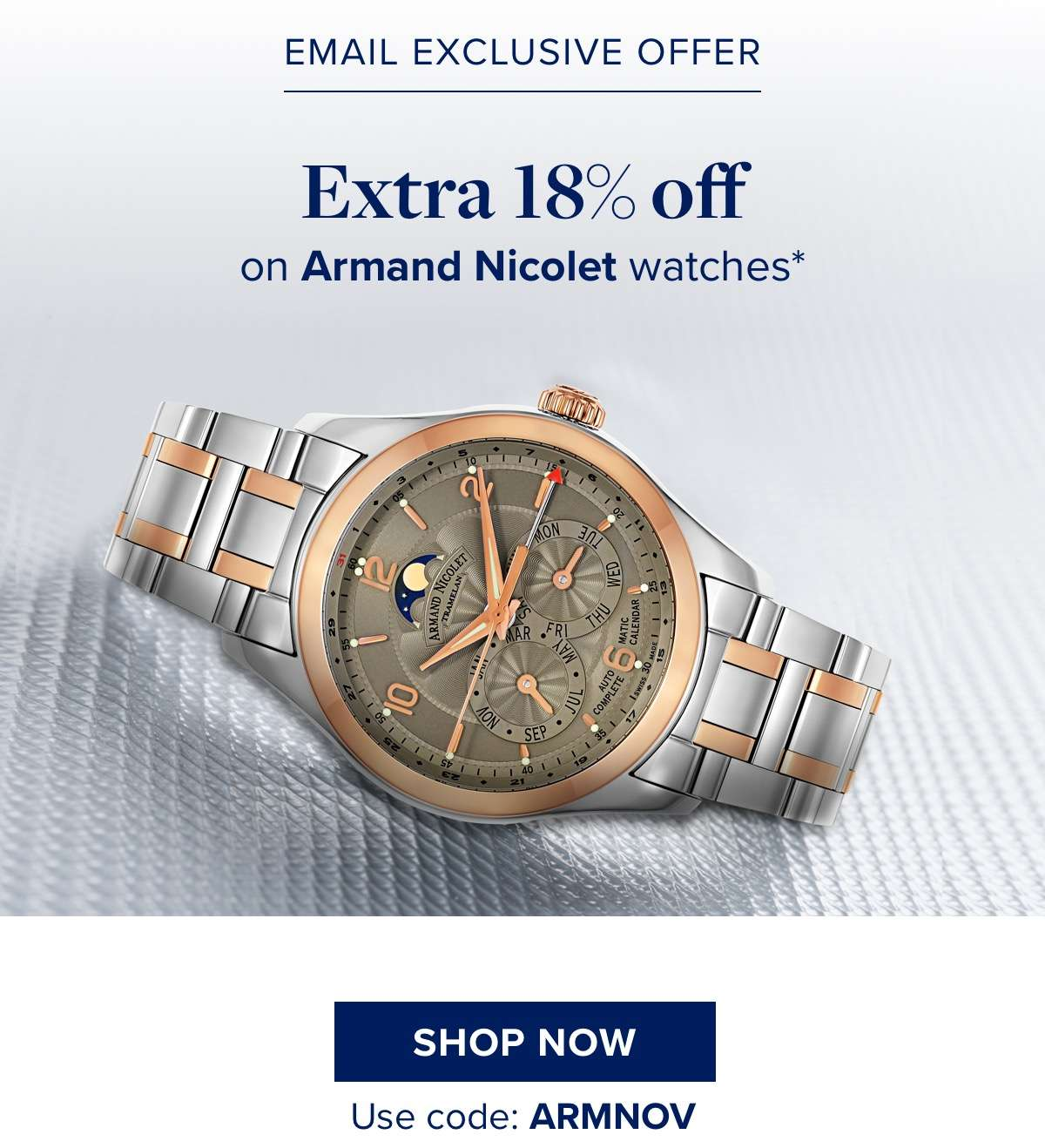 Email Exclusive Offer 18% off on all Armand Nicolet watches*  SHOP NOW Use code: ARMNOV