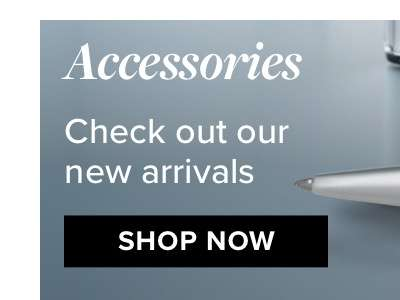 Accessories check out our new arrivals SHOP NOW