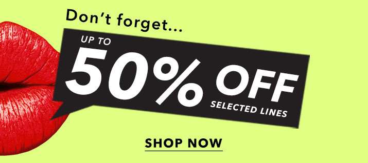 Don't forget... up to 50% off selected lines - Shop now