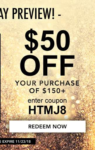 $50 off your purchase of $150 + . Use code: HTMJ8. Expires 11/23/18