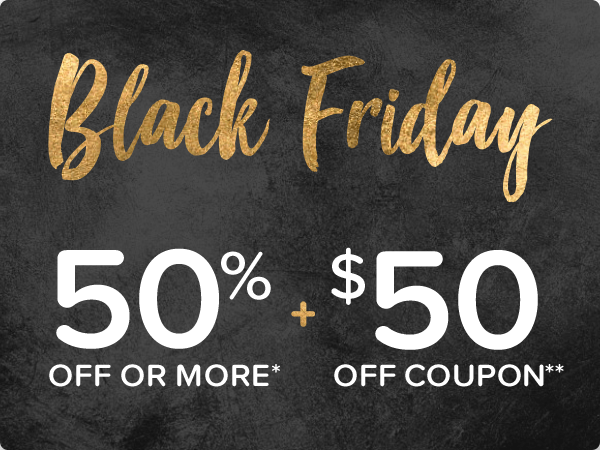 Black Friday - 50% off or more* + Extra Coupon $50 off**