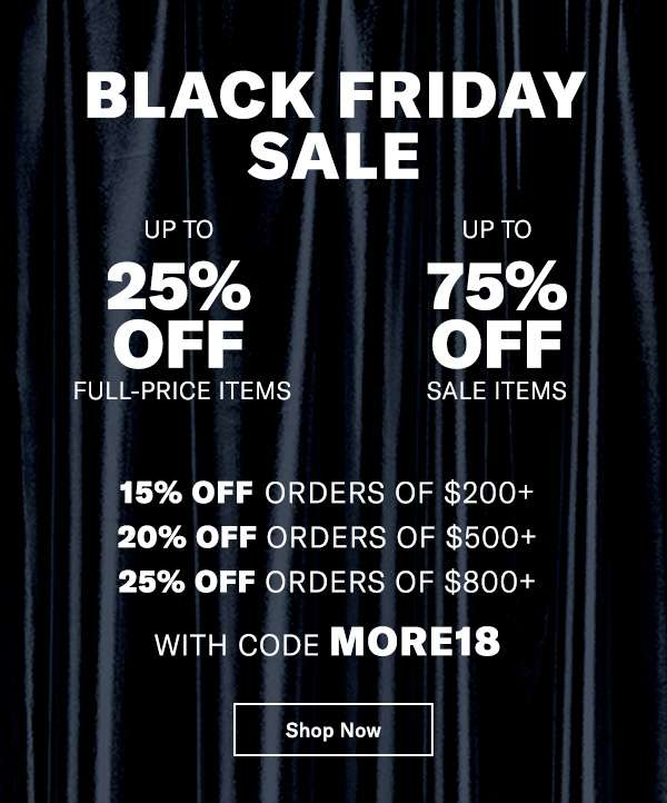 BUY MORE, SAVE MORE  UP TO 25% OFF FULL-PRICE ITEMS | UP TO 75% OFF SALE ITEMS   15% off orders of $200+  20% off orders of $500+  25% off orders of $800+  With code MORE18   Shop 1000s of NEW MARKDOWNS (including Designer Boutique)