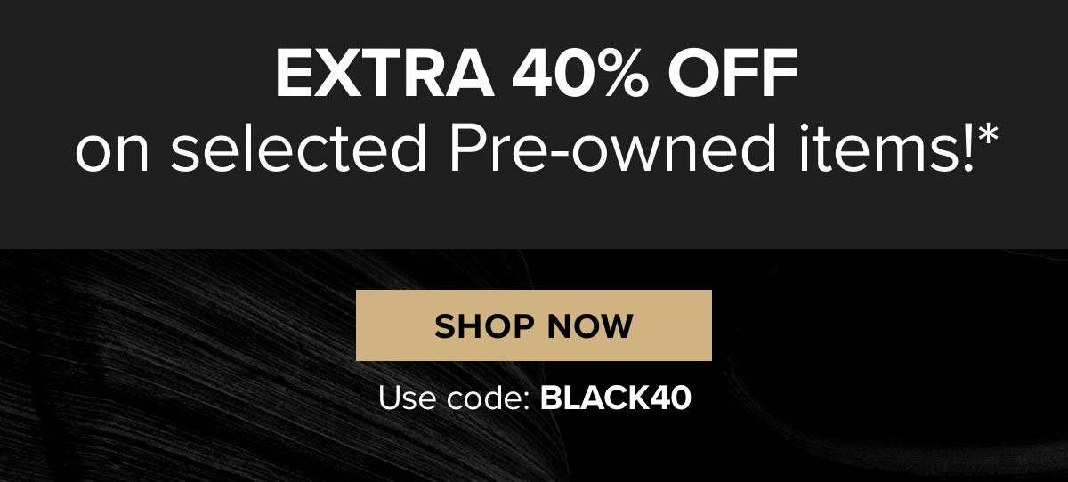 Extra 40 percent off on selected Pre-Owned items!*  SHOP NOW Use code: BLACK40