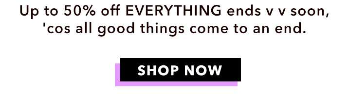 Up to 50% off everything ends v v soon, 'cos all good things come to an end. - Shop now