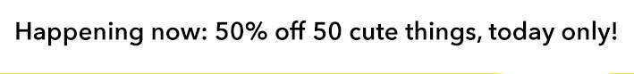 Happening now: 50% off 50 cute things, today only!