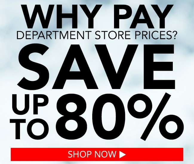 Why pay department store prices? Save up to 80%. Shop Now