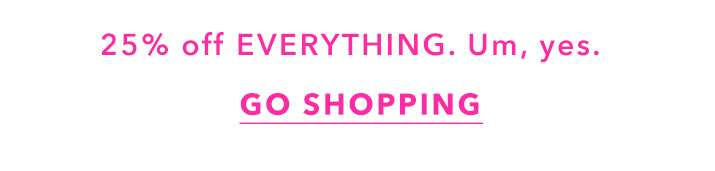 25% off everything. um, yes. - Get shopping