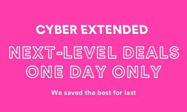 CYBER SALE EXTENDED - ONE DAY ONLY - SHOP NOW