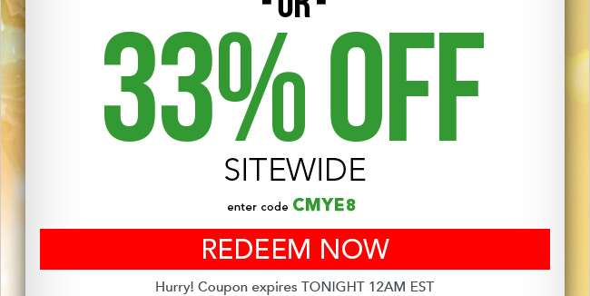 33% Off Sitewide. Enter code CMYE8 at checkout. Expires tonight at 12am EST. Redeem Now