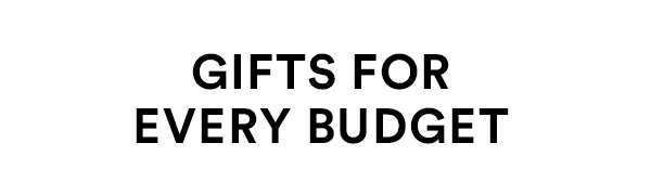 Gifts For Every Budget - SHOP NOW