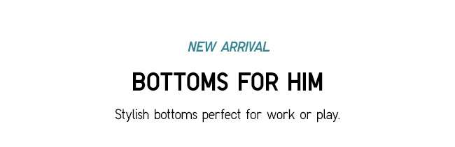 BOTTOMS FOR HIM   Stylish bottoms perfect for work or play.