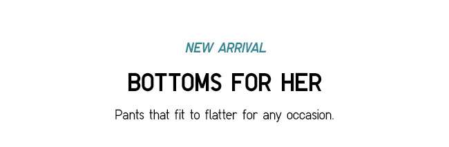 BOTTOMS FOR HER   Pants that fir to flatter for any occasion.