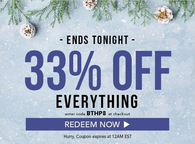 33% Off Everything. Enter code BTHP8 at checkout. Hurry, coupon expires at 12am EST