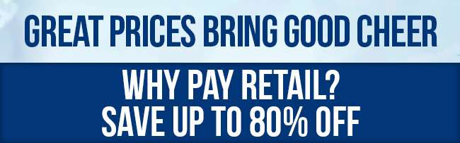 Great Prices Bring Good Cheer. Why pay retail? Save up to 80% off