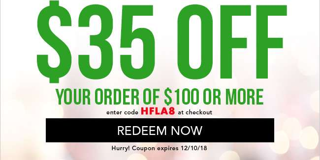 $35 off your order of $100 or more. Enter code HFLA8 at checkout. Hurry! Coupon expires 12/10/18