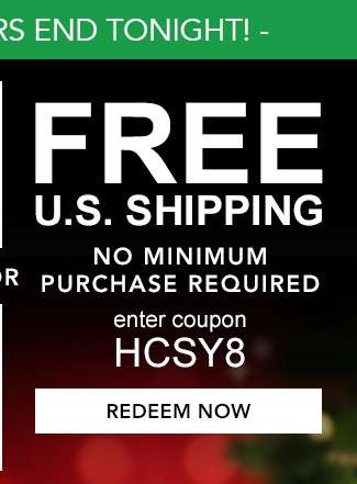 Free U.S. Shipping. No minimum purchase Required. Enter coupon HCSY8. Hurry! Coupons expire 12/10/18. Redeem Now