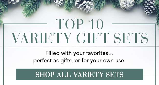 Top 10 Variety Gift Sets. Filled with your favorites... perfect as gifts, or for your own use. Shop All Variety Sets