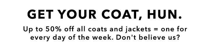 Get your coat, Hun.