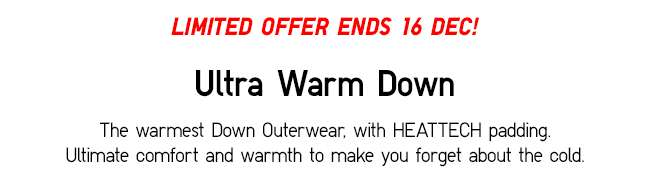 The warmest Down Outerwear, with HEATTECH padding. Ultimate comfort and warmth to make you forget about the cold.