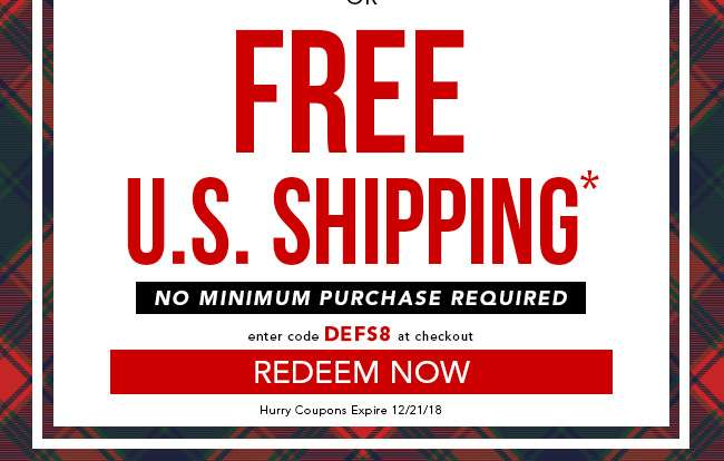 Free U.S. Shipping. No Minimum purchase Required. Enter code DEFS8. Redeem Now. Expires 12/21/18
