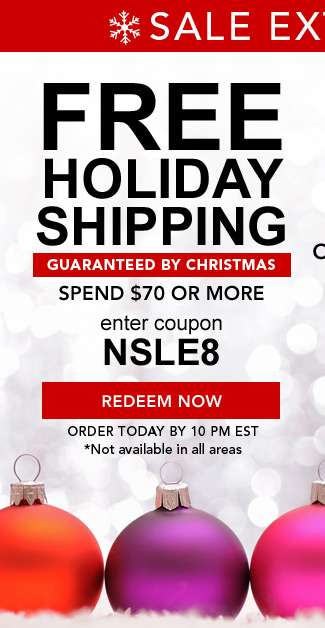 Free Holiday Shipping. Guaranteed by Christmas. Spend $70 or more. Enter code NSLE8 at checkout. Redeem Now. Order by 10pm EST today 12/20/18 * Not available in all areas