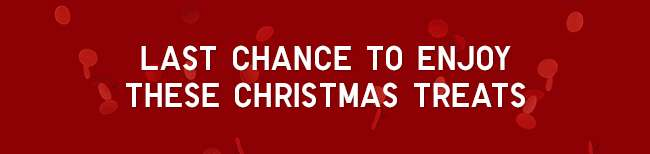 Last chance to enjoy these Christmas treats
