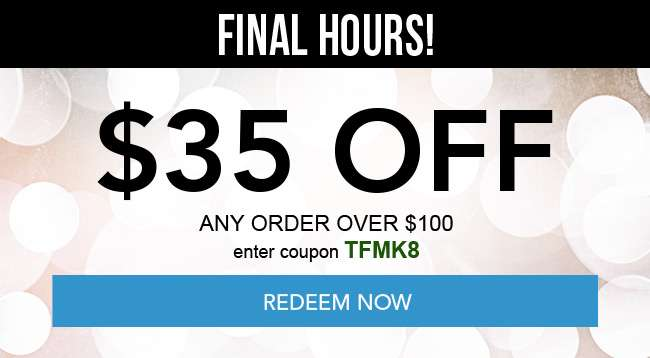 $35 off any order over $100. Enter coupon TFMK8. Hurry, Coupons expire 12/28/18