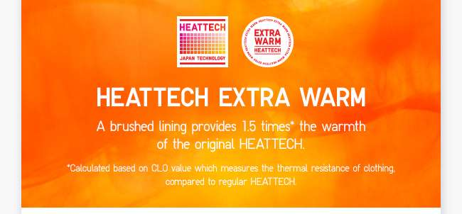 HEATTECH Extra Warm | A brushed lining that provides 1.5 times the warmth of the original HEATTECH.