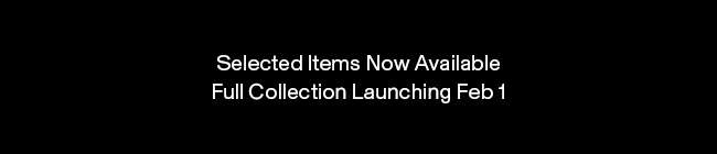 Selected Items Now Available. Full Collection Launching Feb 1.