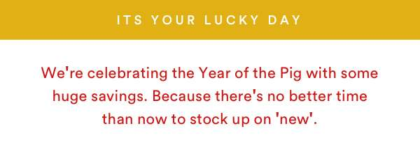 IT'S YOUR LUCKY DAY | SHOP NOW