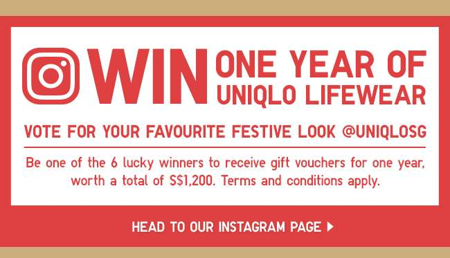 WIN ONE YEAR OF UNIQLO LIFEWEAR. Vote for your favourite festive look @UNIQLOSG and be one of the 6 lucky winners to receive gift vouchers for one year, worth a total of S$1200. T&Cs apply.