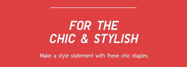 For the Chic and Stylish | Make a style statement with these chic staples.