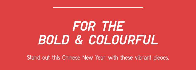 For the Bold and Colourful | Stand out this CNY with these vibrant pieces.