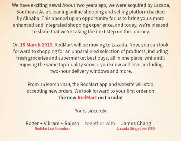 We have exciting news! About two years ago, we were acquired by Lazada, Southeast Asia's leading online shopping and selling platform backed by Alibaba. This opened up an opportunity for us to bring you a more enhanced and integrated shopping experience, and today, we're pleased to share that we're taking the next step on this journey.    On 15 March 2019, RedMart will be moving to Lazada. Now, you can look forward to shopping for an unparalleled selection of products, including fresh groceries and supermarket best buys, all in one place, while still enjoying the same top-quality service you know and love, including two-hour delivery windows and more.    From 15 March 2019, the RedMart app and website will stop accepting new orders. We look forward to your first order on the new RedMart on Lazada!