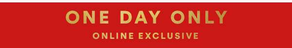 ONE DAY ONLY | ONLINE EXCLUSIVE | SHOP NOW