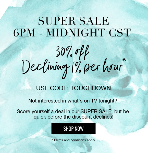 Super Sale - 6 Hours only - 30% off declining 1% per hour* - Use code: TOUCHDOWN - Not interested in what's on TV tonight? Score yourself a deal in our SUPER SALE, but be quick before the discount declines! SHOP NOW *Terms and conditions apply.