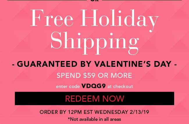 Free Holiday Shipping. Guaranteed By Valentine's Day. Spend $59 or More. Enter code VDQG9 at checkout. Redeem Now. Order by 12 PM EST Wednesday 2/13/19. * Not Available in all areas.
