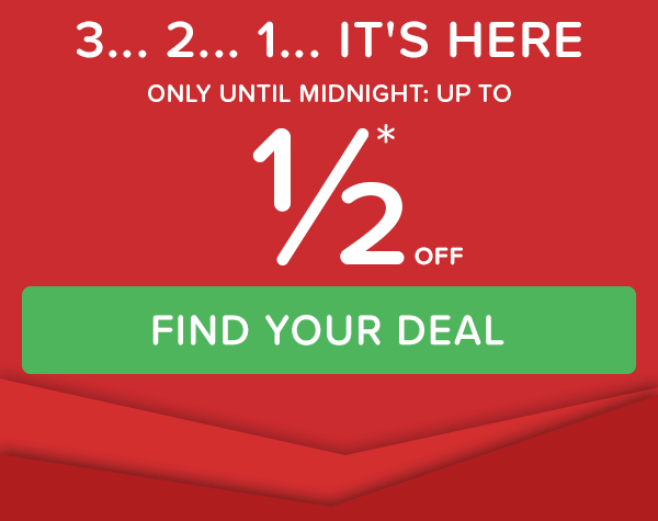3… 2… 1… IT'S HERE ONLY UNTIL MIDNIGHT: UP TO 1/2* OFF