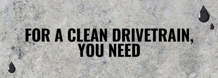 FOR A CLEAN DRIVETRAIN YOU NEED