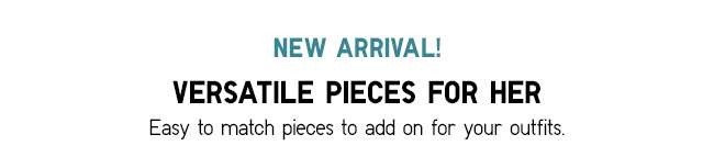 New Arrivals! Versatile pieces for Her
