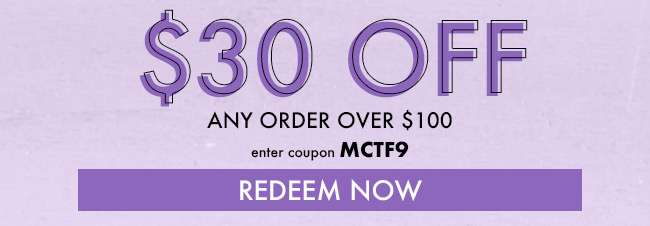 $30 off any order over $100. Enter coupon MCTF9. Redeem Now
