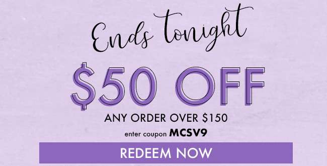 $50 off any order over $150. Enter coupon MCSV9. Redeem Now